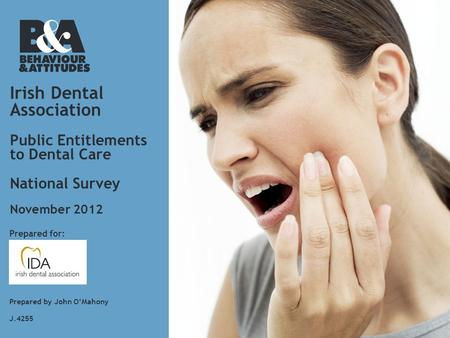 Irish Dental Association Public Entitlements to Dental Care National Survey Prepared for: Prepared by John O'Mahony J.4255 November 2012.