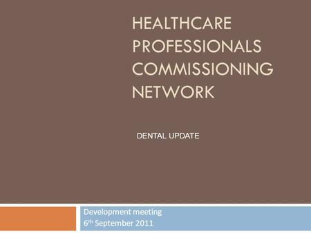 HEALTHCARE PROFESSIONALS COMMISSIONING NETWORK Development meeting 6 th September 2011 DENTAL UPDATE.