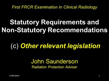 15/05/20151 First FRCR Examination in Clinical Radiology Statutory Requirements and Non-Statutory Recommendations (c) Other relevant legislation John Saunderson.