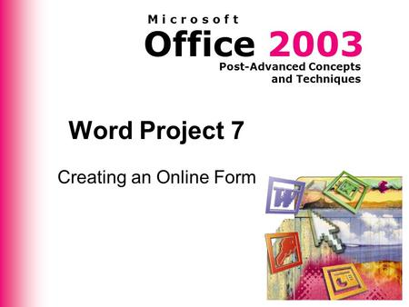 Office 2003 Post-Advanced Concepts and Techniques M i c r o s o f t Word Project 7 Creating an Online Form.