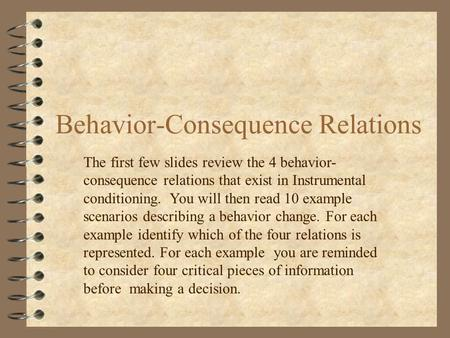 Behavior-Consequence Relations The first few slides review the 4 behavior- consequence relations that exist in Instrumental conditioning. You will then.