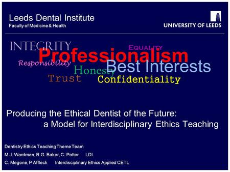 Leeds Dental Institute Faculty of Medicine & Health Producing the Ethical Dentist of the Future: a Model for Interdisciplinary Ethics Teaching Dentistry.