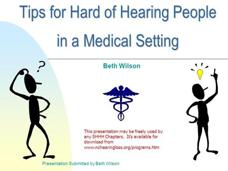 Presentation Submitted by Beth Wilson Tips for Hard of Hearing People in a Medical Setting Beth Wilson This presentation may be freely used by any SHHH.