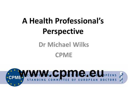 A Health Professional's Perspective Dr Michael Wilks CPME www.cpme.eu.