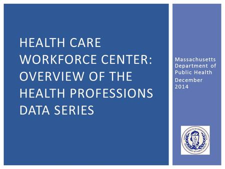 Massachusetts Department of Public Health December 2014 HEALTH CARE WORKFORCE CENTER: OVERVIEW OF THE HEALTH PROFESSIONS DATA SERIES.