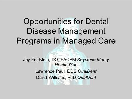 Opportunities for Dental Disease Management Programs in Managed Care Jay Feldstein, DO, FACPM Keystone Mercy Health Plan Lawrence Paul, DDS QualDent David.
