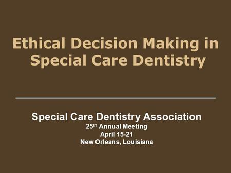 Ethical Decision Making in Special Care Dentistry Special Care Dentistry Association 25 th Annual Meeting April 15-21 New Orleans, Louisiana.