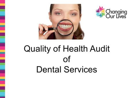 Quality of Health Audit of Dental Services. Hi we are Jessica Bromley and Richard Johnson and we are both Quality Auditors with Changing our Lives.