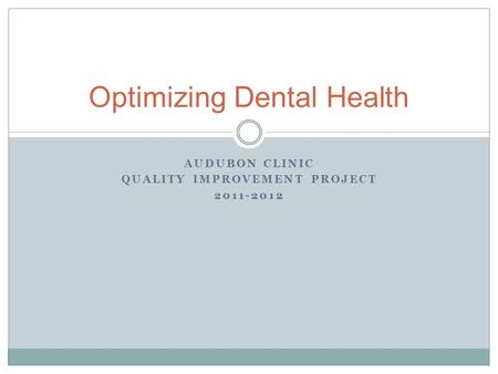 AUDUBON CLINIC QUALITY IMPROVEMENT PROJECT 2011-2012 Optimizing Dental Health.