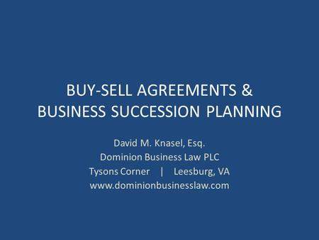 BUY-SELL AGREEMENTS & BUSINESS SUCCESSION PLANNING David M. Knasel, Esq. Dominion Business Law PLC Tysons Corner | Leesburg, VA www.dominionbusinesslaw.com.