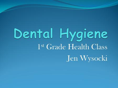 1 st Grade Health Class Jen Wysocki What is Dental Hygiene? It's the act of keeping your teeth clean!