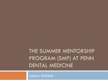 THE SUMMER MENTORSHIP PROGRAM (SMP) AT PENN DENTAL MEDICINE Lamarr Holland.