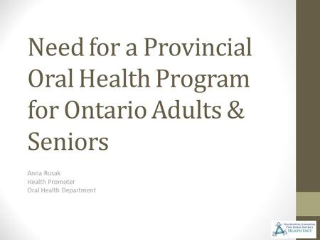 Need for a Provincial Oral Health Program for Ontario Adults & Seniors Anna Rusak Health Promoter Oral Health Department.