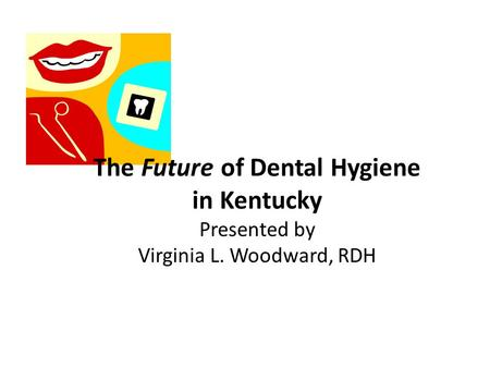 The Future of Dental Hygiene in Kentucky Presented by Virginia L. Woodward, RDH.
