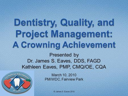 Presented by Dr. James S. Eaves, DDS, FAGD Kathleen Eaves, PMP, CMQ/OE, CQA March 10, 2010 PMIWDC, Fairview Park © James S. Eaves 2010.
