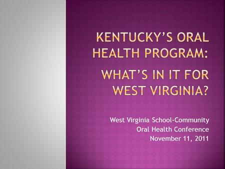 West Virginia School-Community Oral Health Conference November 11, 2011.