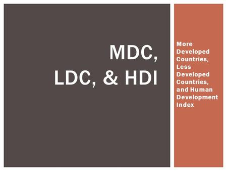 More Developed Countries, Less Developed Countries, and Human Development Index MDC, LDC, & HDI.