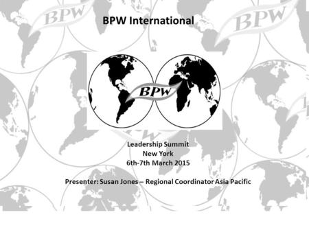 Leadership Summit New York 6th-7th March 2015 Presenter: Susan Jones – Regional Coordinator Asia Pacific BPW International.
