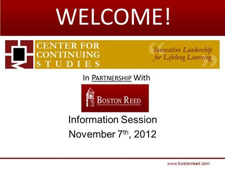 Information Session November 7 th, 2012 www.bostonreed.com In P ARTNERSHIP With WELCOME!