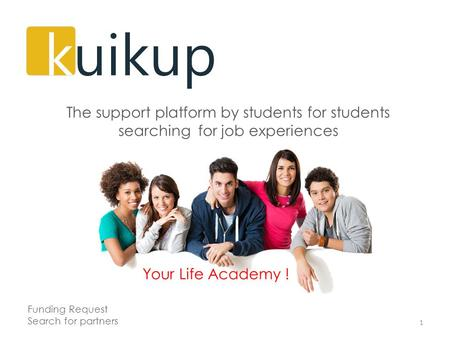 Your Life Academy ! 1 The support platform by students for students searching for job experiences Funding Request Search for partners.