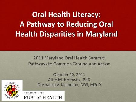 Oral Health Literacy: A Pathway to Reducing Oral Health Disparities in Maryland 2011 Maryland Oral Health Summit: Pathways to Common Ground and Action.