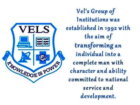 The main motive of VELS GROUP of Institutions, is to take education to the humble thresholds of first generation learners and weaker sections of the.