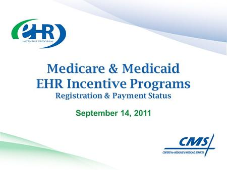 Medicare & Medicaid EHR Incentive Programs Registration & Payment Status September 14, 2011.