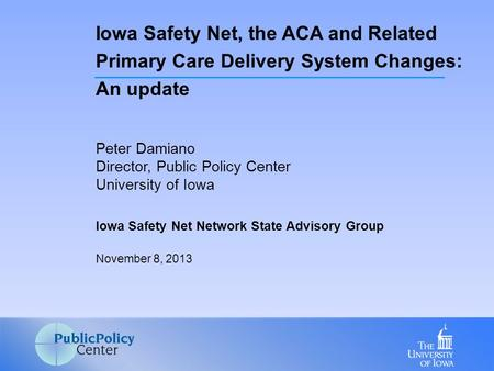 Peter Damiano Director, Public Policy Center University of Iowa Iowa Safety Net Network State Advisory Group November 8, 2013 Iowa Safety Net, the ACA.