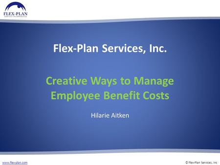 Www.flex-plan.comwww.flex-plan.com © Flex-Plan Services, Inc Flex-Plan Services, Inc. Creative Ways to Manage Employee Benefit Costs Hilarie Aitken.