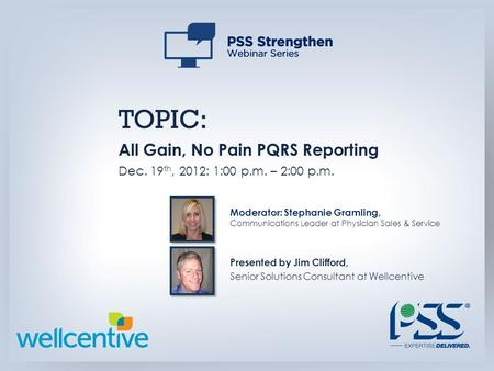 TOPIC: All Gain, No Pain PQRS Reporting Dec. 19 th, 2012: 1:00 p.m. – 2:00 p.m. Presented by Jim Clifford, Senior Solutions Consultant at Wellcentive Moderator: