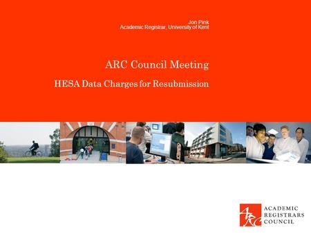ARC Council Meeting HESA Data Charges for Resubmission Jon Pink Academic Registrar, University of Kent.