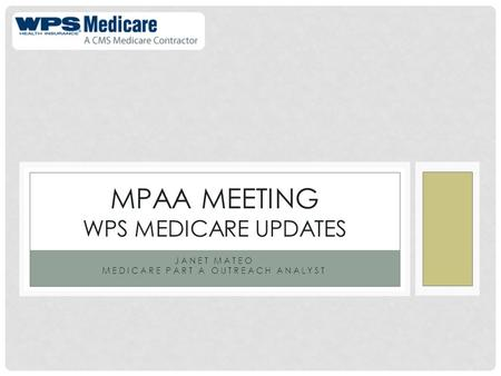 JANET MATEO MEDICARE PART A OUTREACH ANALYST MPAA MEETING WPS MEDICARE UPDATES.