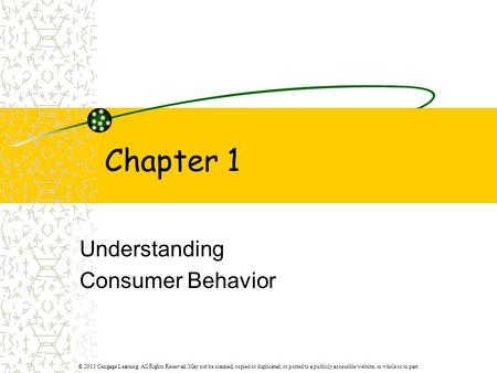 Chapter 1 Understanding Consumer Behavior © 2013 Cengage Learning. All Rights Reserved. May not be scanned, copied or duplicated, or posted to a publicly.