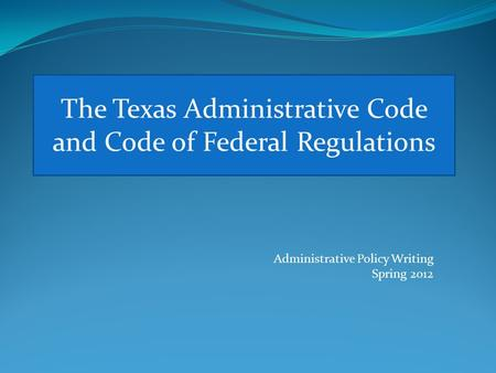 The Texas Administrative Code and Code of Federal Regulations Administrative Policy Writing Spring 2012.