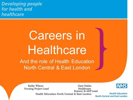Careers in Healthcare And the role of Health Education North Central & East London Kathy Wilson Gary Dakin. Nursing Project Lead Healthcare Science & AHP.
