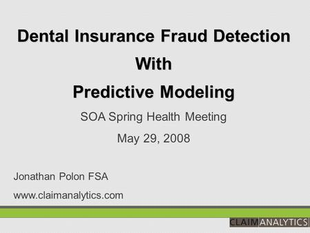 Dental Insurance Fraud Detection With Predictive Modeling SOA Spring Health Meeting May 29, 2008 Jonathan Polon FSA www.claimanalytics.com.