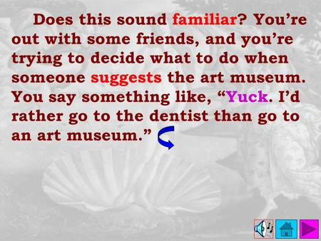 Does this sound familiar? You're out with some friends, and you're trying to decide what to do when someone suggests the art museum. You say something.