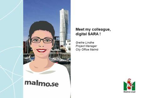 Meet my colleague, digital SARA ! Grethe Lindhe Project Manager City Office Malmö.
