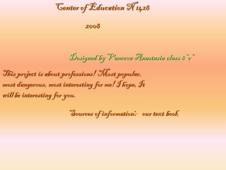 "Designed by Vanceva Anastasia class 8""v"" Center of Education N 1428 2008 2008 This project is about professions! Most popular, most dangerous, most interesting."