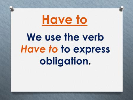 We use the verb Have to to express obligation. Have to.