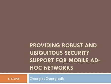 PROVIDING ROBUST AND UBIQUITOUS SECURITY SUPPORT FOR MOBILE AD- HOC NETWORKS Georgios Georgiadis 6/5/2008.
