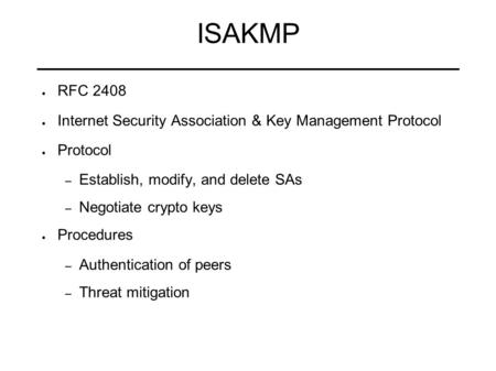 ISAKMP RFC 2408 Internet Security Association & Key Management Protocol Protocol Establish, modify, and delete SAs Negotiate crypto keys Procedures Authentication.