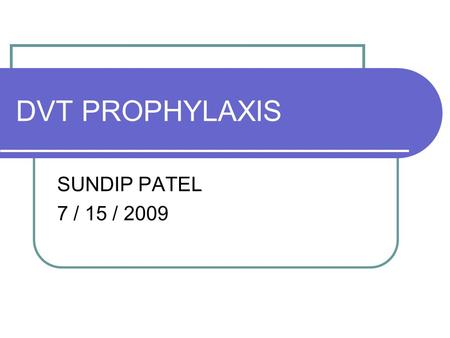 DVT PROPHYLAXIS SUNDIP PATEL 7 / 15 / 2009. BACKGROUND Deep Vein Thrombosis is a common, yet preventable peri-operative complication Highest risk in critical.