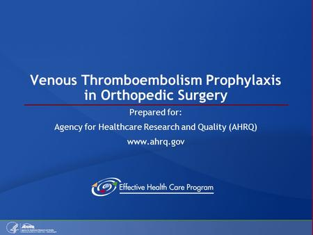 Venous Thromboembolism Prophylaxis in Orthopedic Surgery Prepared for: Agency for Healthcare Research and Quality (AHRQ) www.ahrq.gov.