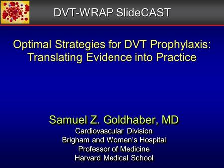 Optimal Strategies for DVT Prophylaxis: Translating Evidence into Practice Samuel Z. Goldhaber, MD Cardiovascular Division Brigham and Women's Hospital.