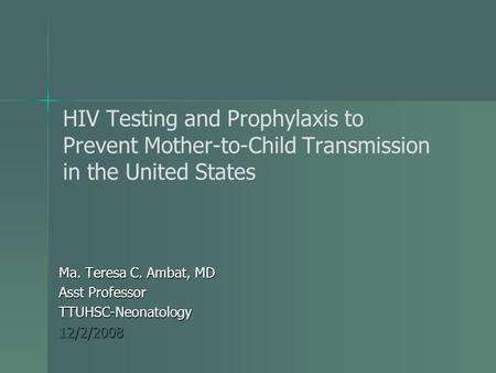 HIV Testing and Prophylaxis to Prevent Mother-to-Child Transmission in the United States Ma. Teresa C. Ambat, MD Asst Professor TTUHSC-Neonatology12/2/2008.