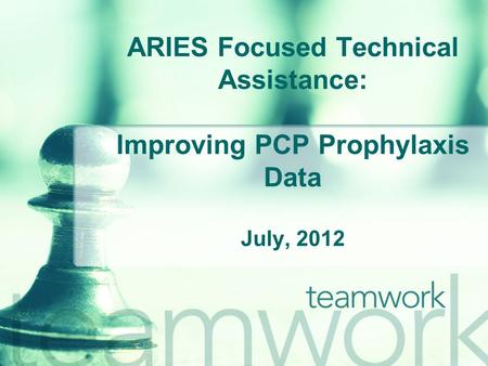 ARIES Focused Technical Assistance: Improving PCP Prophylaxis Data July, 2012.