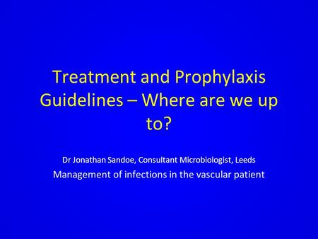 Treatment and Prophylaxis Guidelines – Where are we up to? Dr Jonathan Sandoe, Consultant Microbiologist, Leeds Management of infections in the vascular.