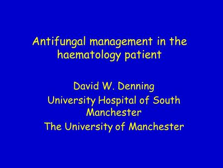 Antifungal management in the haematology patient David W. Denning University Hospital of South Manchester The University of Manchester.