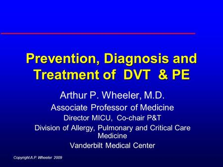 Prevention, Diagnosis and Treatment of DVT & PE Arthur P. Wheeler, M.D. Associate Professor of Medicine Director MICU, Co-chair P&T Division of Allergy,